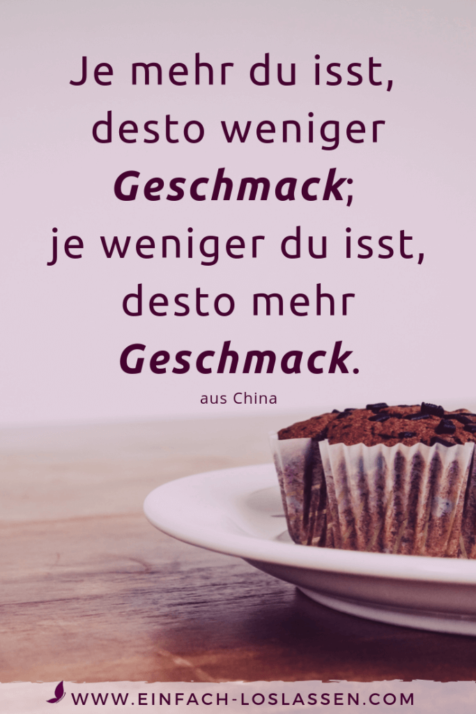 Je mehr du isst, desto weniger Geschmack; je weniger du isst, desto mehr Geschmack.